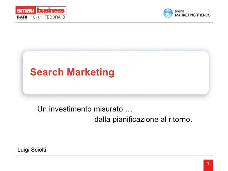 Search Marketing   Un investimento misurato …  dalla pianificazione al ritorno. Luigi Sciolti