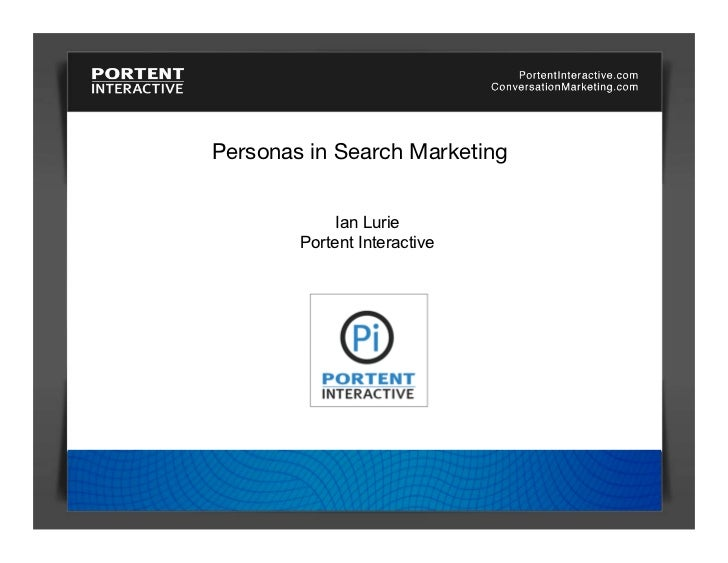 Personas in Search Marketing                Ian Lurie         Portent Interactive