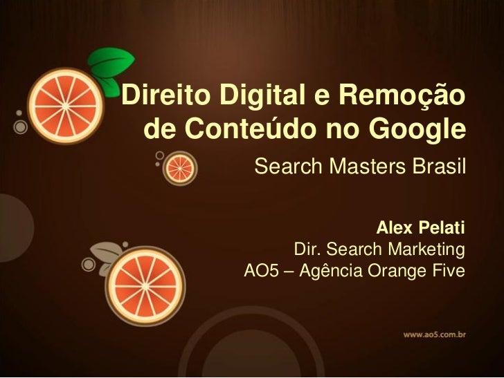 Direito Digital e Remoção de Conteúdo no Google         Search Masters Brasil                       Alex Pelati           ...