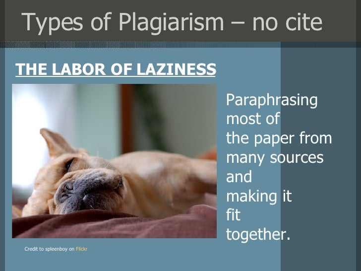 Types of Plagiarism – no cite <ul><li>THE LABOR OF LAZINESS </li></ul>Credit to spleenboy on   Flickr Paraphrasing most of...