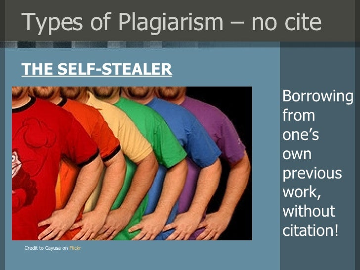 Types of Plagiarism – no cite <ul><li>THE SELF-STEALER </li></ul>Credit to Cayusa on   Flickr Borrowing from  one's  own  ...