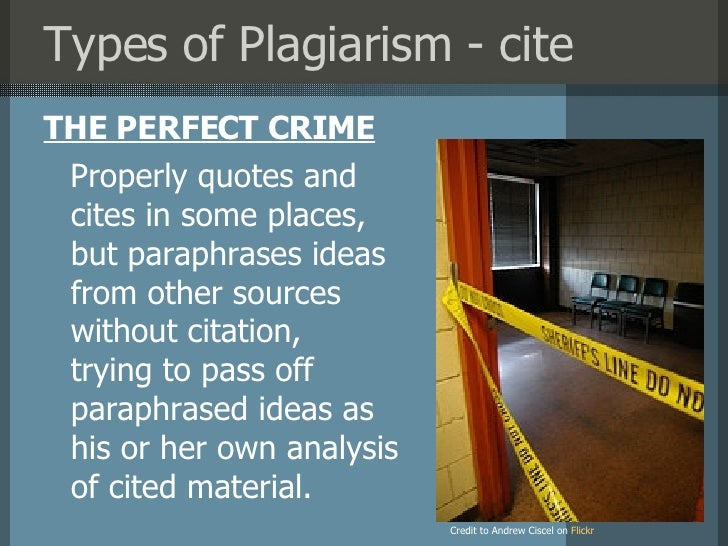 Types of Plagiarism - cite <ul><li>THE PERFECT CRIME </li></ul>Credit to Andrew Ciscel on   Flick r Properly quotes and ci...