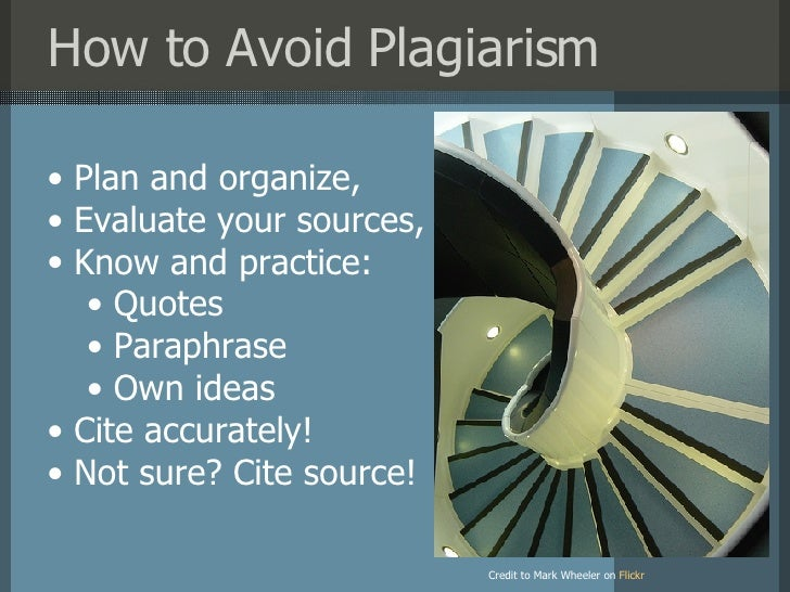 How to Avoid Plagiarism Credit to Mark Wheeler on   Flickr <ul><li>Plan and organize, </li></ul><ul><li>Evaluate your sour...