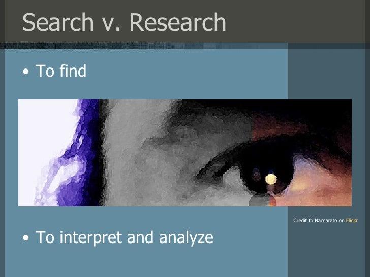 Search v. Research <ul><li>To find </li></ul><ul><li>To interpret and analyze </li></ul>Credit to Naccarato on   Flickr