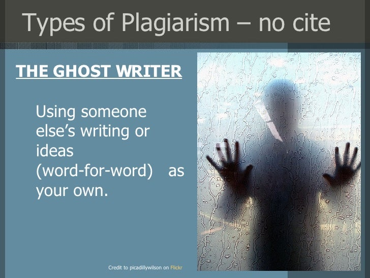 Types of Plagiarism – no cite <ul><li>THE GHOST WRITER </li></ul>Credit to picadillywilson on   Flickr ?? Using someone el...