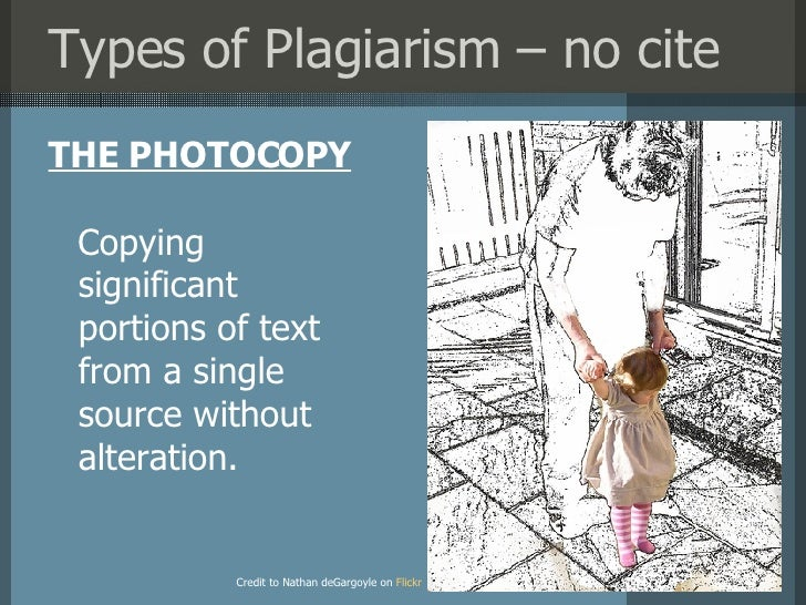 Types of Plagiarism – no cite <ul><li>THE PHOTOCOPY </li></ul>Credit to Nathan deGargoyle on   Flickr ?? Copying  signific...
