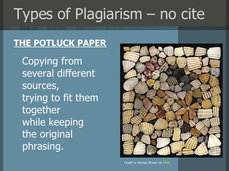 Types of Plagiarism – no cite <ul><li>THE POTLUCK PAPER </li></ul>Credit to Merrick Brown on   Flickr Copying from several...