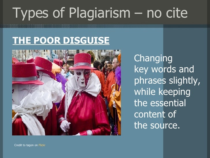 Types of Plagiarism – no cite <ul><li>THE POOR DISGUISE </li></ul>Credit to tagon on   Flickr Changing  key words and phra...