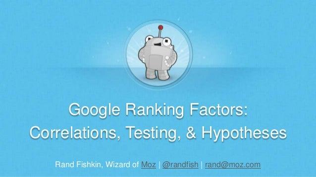 Rand Fishkin, Wizard of Moz | @randfish | rand@moz.com Google Ranking Factors: Correlations, Testing, & Hypotheses