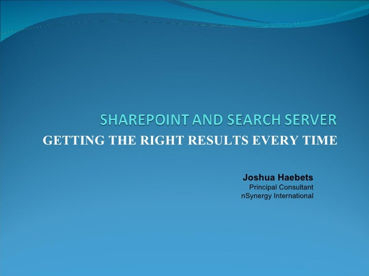 GETTING THE RIGHT RESULTS EVERY TIME Joshua Haebets Principal Consultant nSynergy International