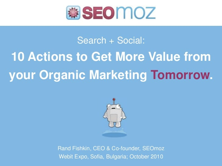 Search + Social:10 Actions to Get More Value from your Organic Marketing Tomorrow.<br />Rand Fishkin, CEO & Co-founder, SE...