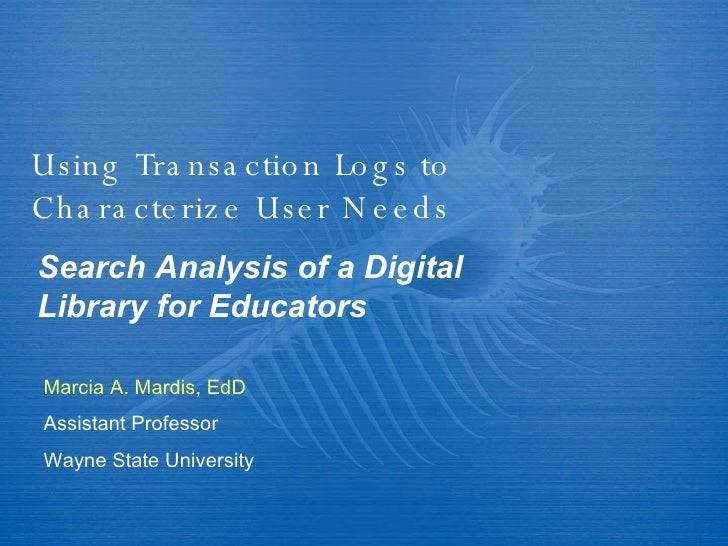 Using Transaction Logs to Characterize User Needs Search Analysis of a Digital Library for Educators Marcia A. Mardis, EdD...