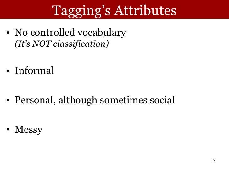 Tagging's Attributes <ul><li>No controlled vocabulary (It's NOT classification) </li></ul><ul><li>Informal </li></ul><ul><...