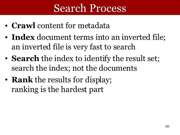 Search Process <ul><li>Crawl  content for metadata </li></ul><ul><li>Index  document terms into an inverted file; an inver...