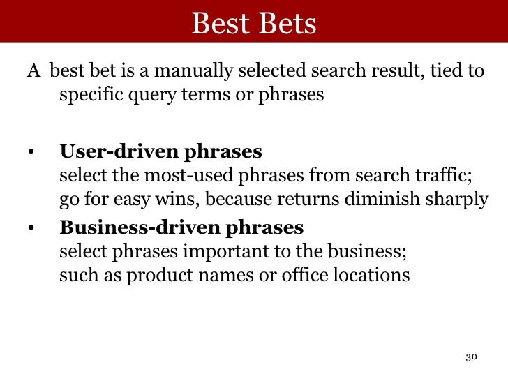 Best Bets <ul><li>A  best bet is a manually selected search result, tied to specific query terms or phrases </li></ul><ul>...