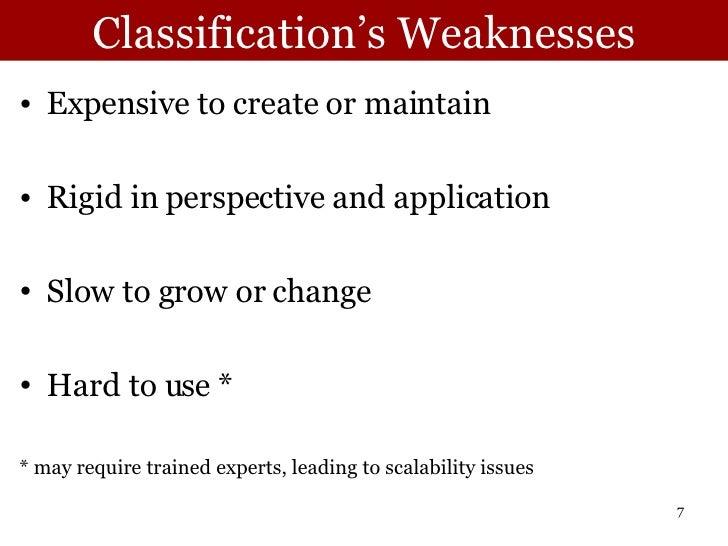 Classification's Weaknesses <ul><li>Expensive to create or maintain </li></ul><ul><li>Rigid in perspective and application...