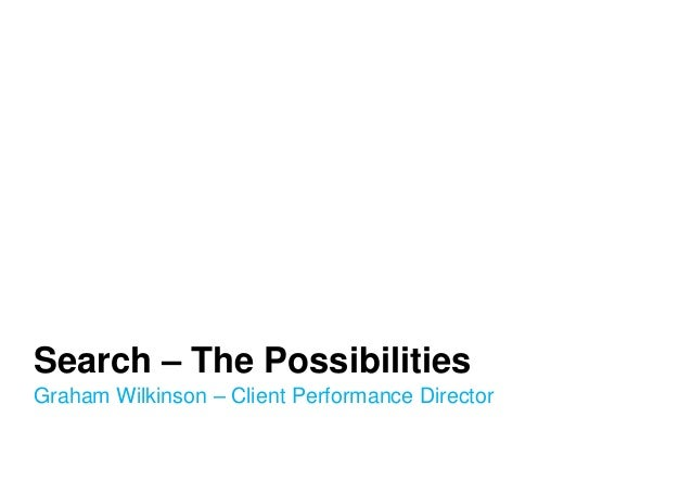Search – The Possibilities Graham Wilkinson – Client Performance Director