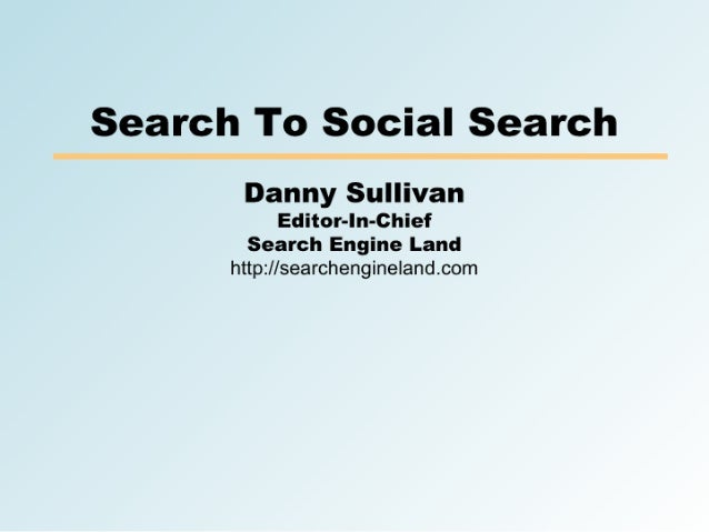 Search To Social Search        Danny Sullivan              Editor-In-Chief         Search Engine Land       http://searche...