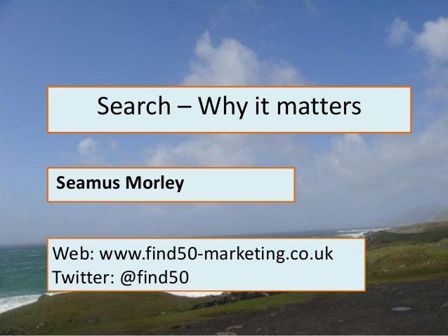 Search – Why it matters Seamus Morley Web: www.find50-marketing.co.uk Twitter: @find50