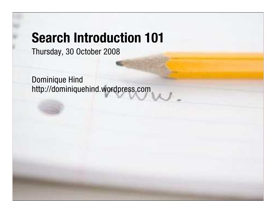 Search Introduction 101 Thursday, 30 October 2008   Dominique Hind http://dominiquehind.wordpress.com