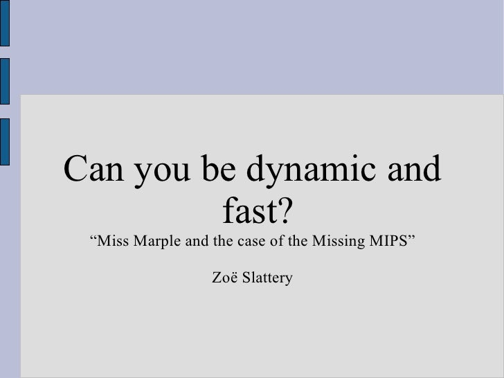 "Can you be dynamic and fast? "" Miss Marple and the case of the Missing MIPS"" Zoë Slattery"