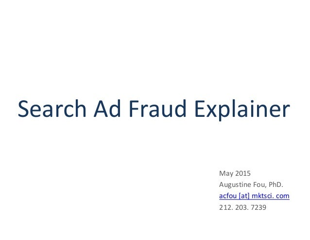 Search Ad Fraud Explainer May 2015 Augustine Fou, PhD. acfou [at] mktsci. com 212. 203. 7239