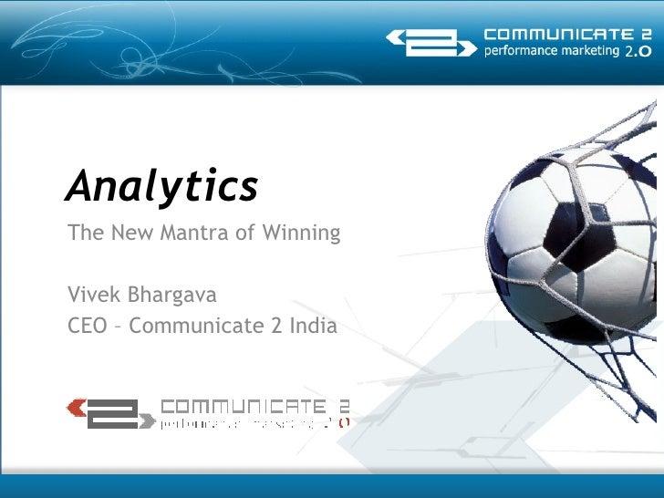 Analytics The New Mantra of Winning  Vivek Bhargava CEO – Communicate 2 India