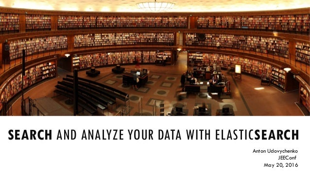 SEARCH AND ANALYZE YOUR DATA WITH ELASTICSEARCH Anton Udovychenko JEEConf May 20, 2016