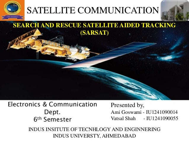 SEARCH AND RESCUE SATELLITE AIDED TRACKING (SARSAT) Presented by, Ami Goswami - IU1241090014 Vatsal Shah - IU1241090055 IN...