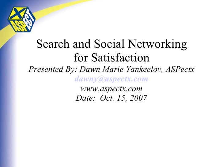 Search and Social Networking for Satisfaction Presented By: Dawn Marie Yankeelov, ASPectx [email_address] www.aspectx.com ...