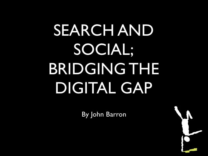 SEARCH AND   SOCIAL;BRIDGING THE DIGITAL GAP   By John Barron