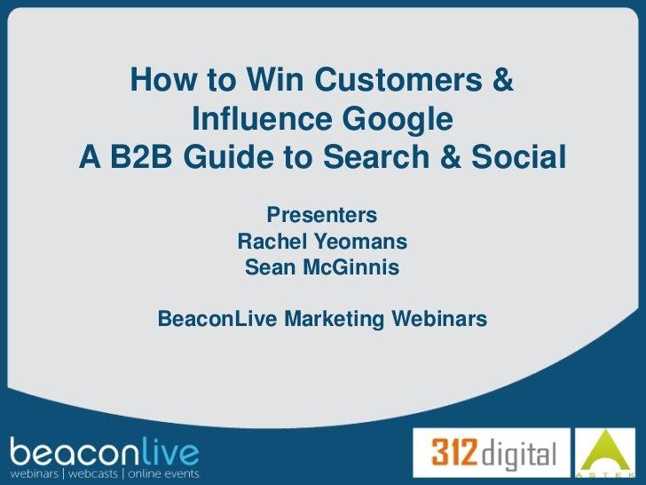 How to Win Customers &      Influence GoogleA B2B Guide to Search & Social              Presenters           Rachel Yeoman...