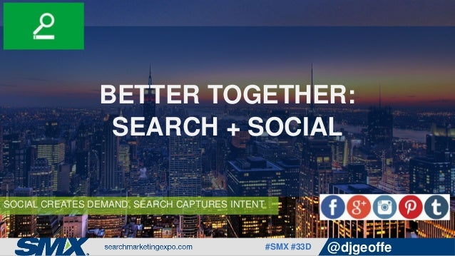 #SMX #33D @djgeoffe SOCIAL CREATES DEMAND, SEARCH CAPTURES INTENT BETTER TOGETHER: SEARCH + SOCIAL