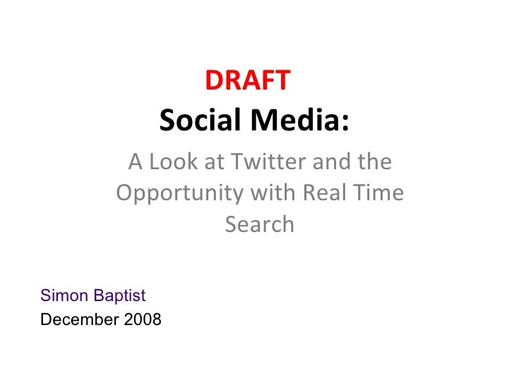 DRAFT         Social Media:    A Look at Twitter and the Opportunity with Real Time Search             Simon Baptist      ...