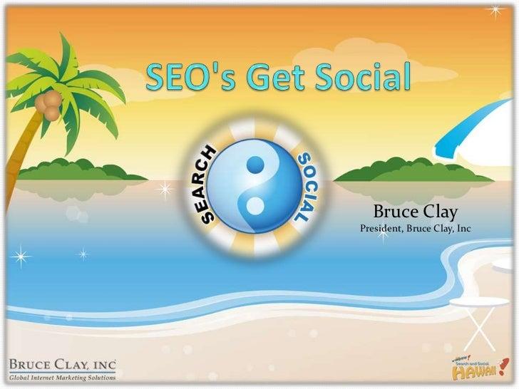SEO's Get Social<br />Bruce ClayPresident, Bruce Clay, Inc<br />
