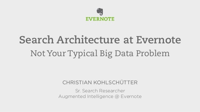 Search Architecture at Evernote  Not Your Typical Big Data Problem  CHRISTIAN KOHLSCHÜTTER  Sr. Search Researcher  Augment...