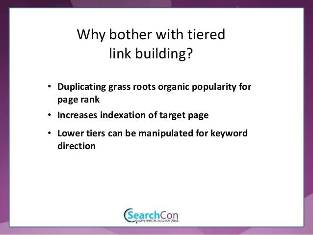 • Duplicating grass roots organic popularity for page rank Why bother with tiered link building? • Increases indexation of...
