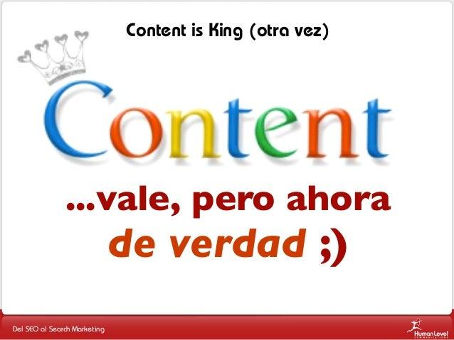 Content is King (otra vez)  ...vale, pero ahora  de verdad ;)  Del SEO al Search Marketing