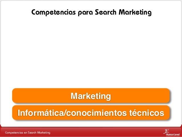 Competencias para Search Marketing  Marketing Informática/conocimientos técnicos Competencias en Search Marketing