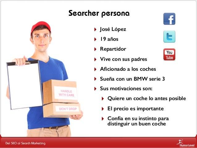 Searcher persona ‣ ‣ ‣ ‣ ‣ ‣ ‣  José López 19 años Repartidor Vive con sus padres Aficionado a los coches Sueña con un BMW ...