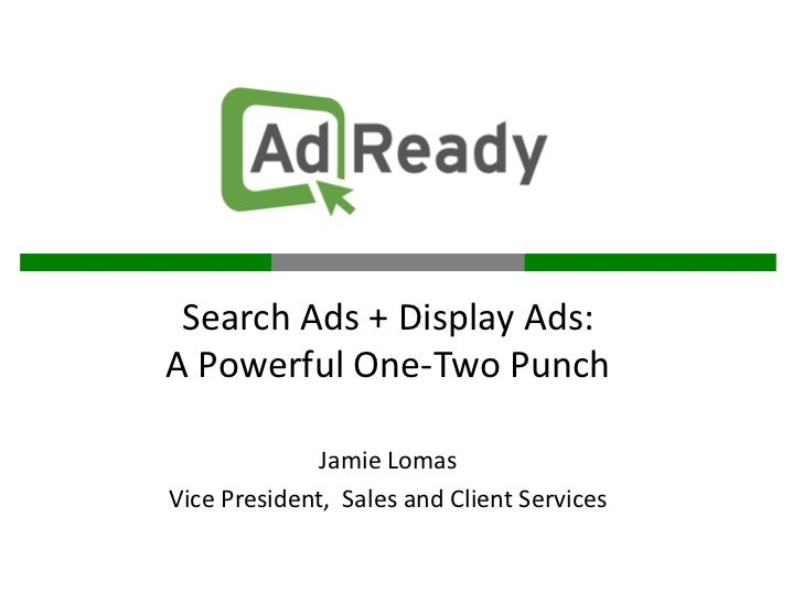Search Ads + Display Ads:A Powerful One-Two Punch              Jamie LomasVice President, Sales and Client Services