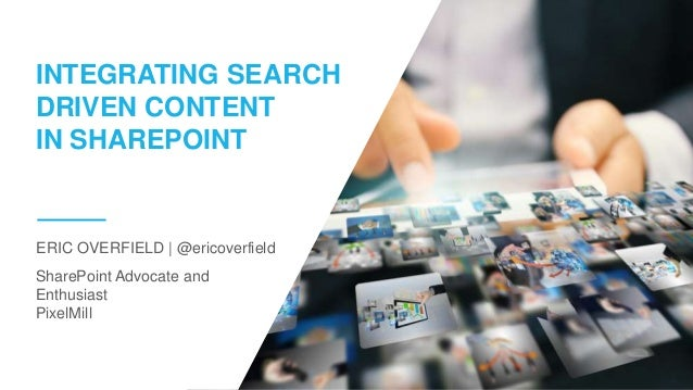 SharePoint Advocate and Enthusiast PixelMill ERIC OVERFIELD | @ericoverfield INTEGRATING SEARCH DRIVEN CONTENT IN SHAREPOI...