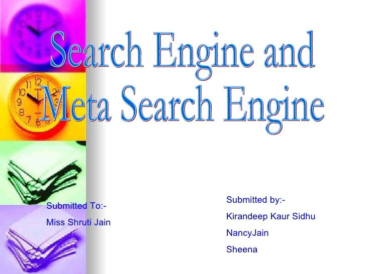 Search Engine and  Meta Search Engine Submitted To:- Miss Shruti Jain  Submitted by:- Kirandeep Kaur Sidhu NancyJain Sheena