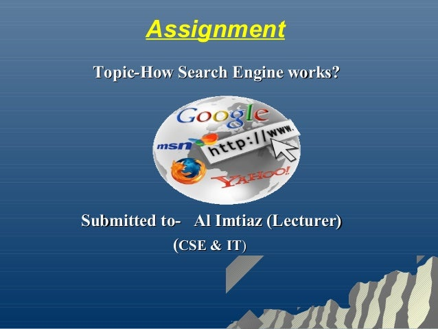 Assignment Topic-How Search Engine works?Topic-How Search Engine works? Submitted to-Submitted to- Al Imtiaz (Lecturer)Al ...