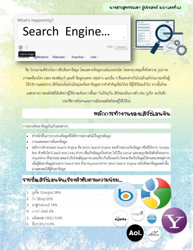 Search Engine… คือ โปรแกรมที่ช่วยในการสืบค้นหาข้อมูล โดยเฉพาะข้อมูลบนอินเทอร์เน็ต โดยครอบคลุมทั้งข้อความ รูปภาพ ภาพเคลื่อน...