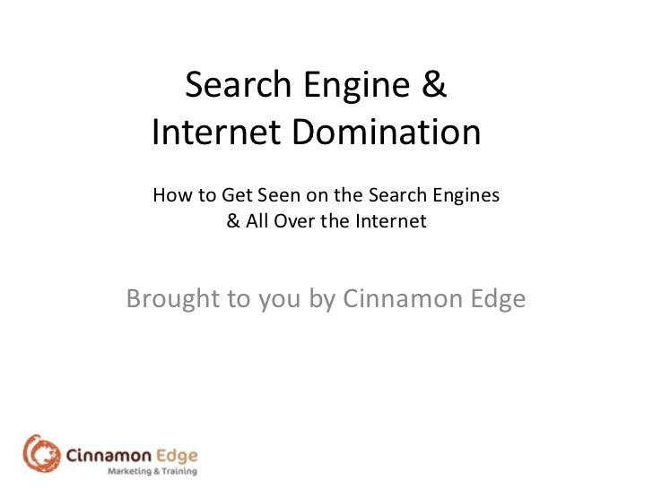 Search Engine & Internet Domination  How to Get Seen on the Search Engines         & All Over the InternetBrought to you b...