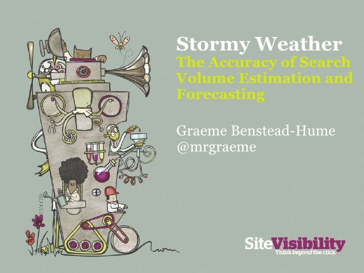 Stormy Weather  The Accuracy of Search Volume Estimation and Forecasting Graeme Benstead-Hume @mrgraeme