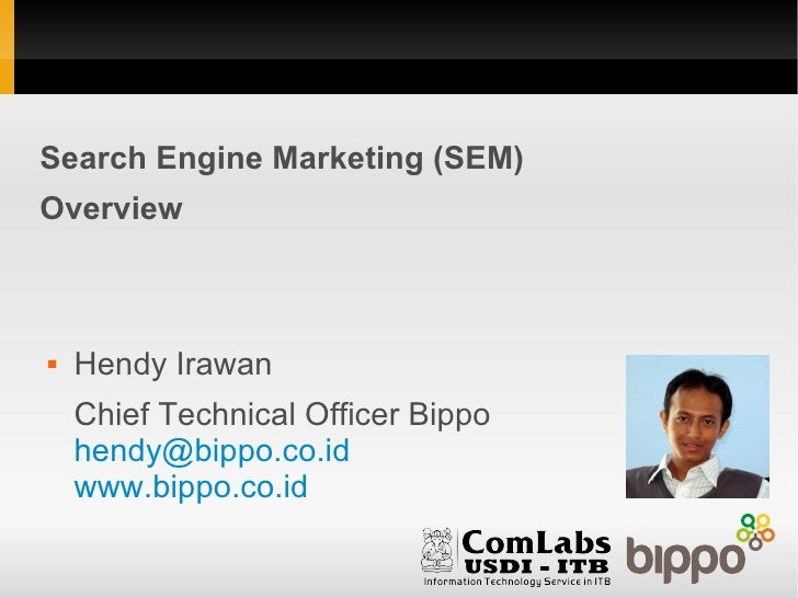 Search Engine Marketing (SEM)Overview   Hendy Irawan    Chief Technical Officer Bippo    hendy@bippo.co.id    www.bippo.c...