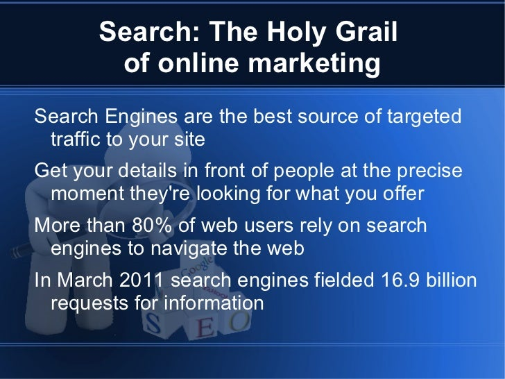 Search: The Holy Grail  of online marketing <ul><li>Search Engines are the best source of targeted traffic to your site
