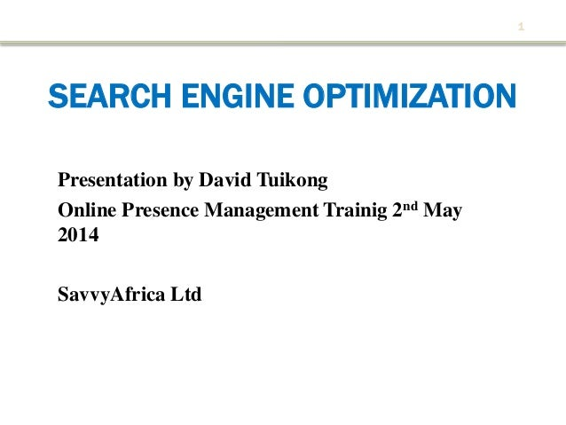 SEARCH ENGINE OPTIMIZATION Presentation by David Tuikong Online Presence Management Trainig 2nd May 2014 SavvyAfrica Ltd 1